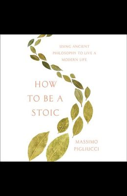 How to Be a Stoic Lib/E: Using Ancient Philosophy to Live a Modern Life