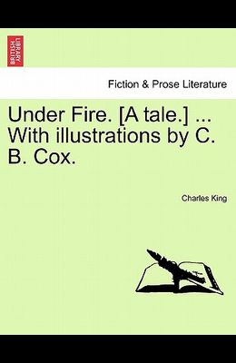 Under Fire. [A Tale.] ... with Illustrations by C. B. Cox.
