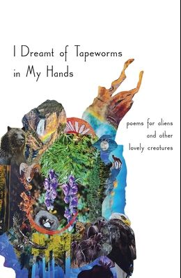 I Dreamt of Tapeworms in My Hands: poems for aliens and other lovely creatures