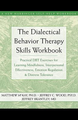 The Dialectical Behavior Therapy Skills Workbook: Practical Dbt Exercises for Learning Mindfulness, Interpersonal Effectiveness, Emotion Regulation &