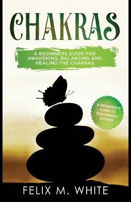 Chakras: A Beginner's Guide for Awakening, Balancing and Healing the Chakras.