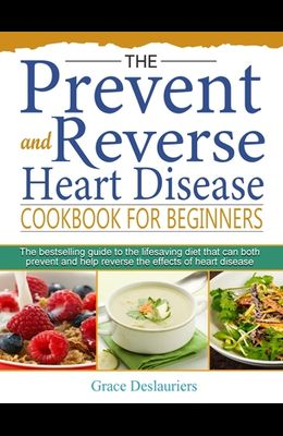 The Prevent and Reverse Heart Disease Cookbook for Beginners: The bestselling guide to the lifesaving diet that can both prevent and help reverse the