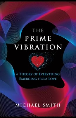 The Prime Vibration: A Theory of Everything Emerging from Love