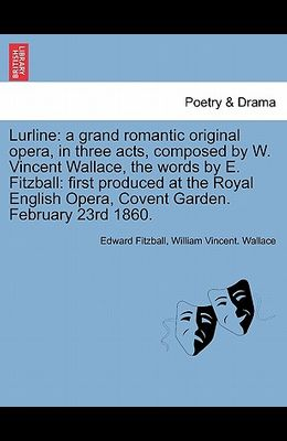 Lurline: A Grand Romantic Original Opera, in Three Acts, Composed by W. Vincent Wallace, the Words by E. Fitzball: First Produc
