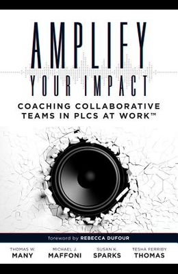 Amplify Your Impact: Coaching Collaborative Teams in Plcs (Instructional Leadership Development and Coaching Methods for Collaborative Lear