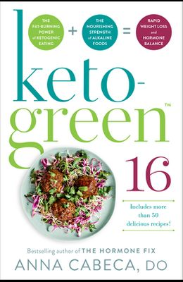 Keto-Green 16: The Fat-Burning Power of Ketogenic Eating + the Nourishing Strength of Alkaline Foods = Rapid Weight Loss and Hormone