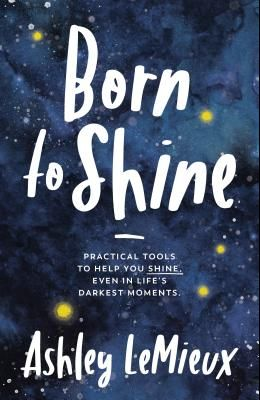 Born to Shine: Practical Tools to Help You Shine, Even in Life's Darkest Moments