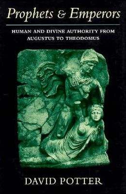 Prophets and Emperors: Human and Divine Authority from Augustus to Theodosius (Revealing Antiquity)