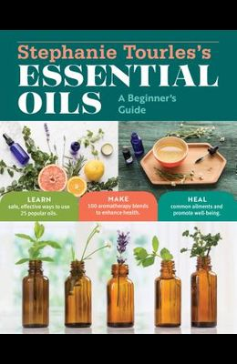 Stephanie Tourles's Essential Oils: A Beginner's Guide: Learn Safe, Effective Ways to Use 25 Popular Oils; Make 100 Aromatherapy Blends to Enhance Hea