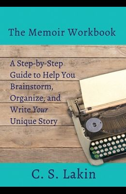 The Memoir Workbook: A Step-By Step Guide to Help You Brainstorm, Organize, and Write Your Unique Story