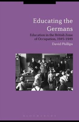 Educating the Germans: People and Policy in the British Zone of Germany, 1945-1949