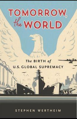Tomorrow, the World: The Birth of U.S. Global Supremacy