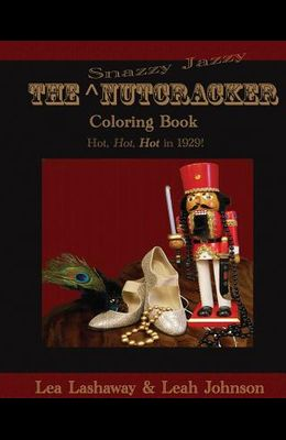The Snazzy Jazzy Nutcracker Coloring Book: Hot, Hot, HOT in 1929!
