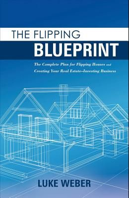 The Flipping Blueprint, Volume 1: The Complete Plan for Flipping Houses and Creating Your Real Estate-Investing Business