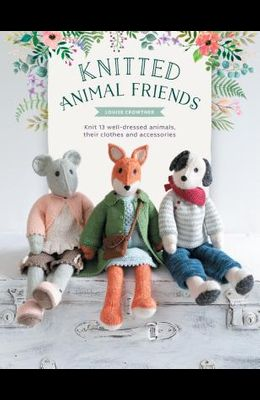 Knitted Animal Friends: Over 40 Knitting Patterns for Adorable Animal Dolls, Their Clothes and Accessories