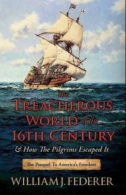 The Treacherous World of the 16th Century & How the Pilgrims Escaped It: The Prequel to America's Freedom