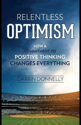 Relentless Optimism: How a Commitment to Positive Thinking Changes Everything