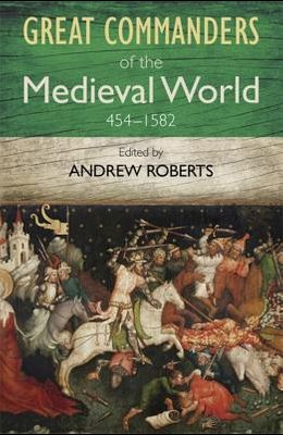 The Great Commanders of the Medieval World 454-1582