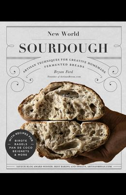 New World Sourdough: Artisan Techniques for Creative Homemade Fermented Breads; With Recipes for Birote, Bagels, Pan de Coco, Beignets, and