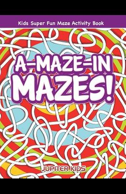 A-Maze-in Mazes! Kids Super Fun Maze Activity Book