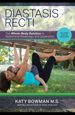Diastasis Recti: The Whole Body Solution to Abdominal Weakness and Separation