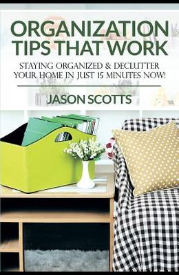 Organization Tips That Work: Staying Organized & Declutter Your Home In Just 15 Minutes Now!