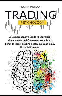 Trading Psychology: A Comprehensive Guide to Learn Risk Management and Overcome Your Fears. Learn the Best Trading Techniques and Enjoy Fi