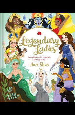 Legendary Ladies: 50 Goddesses to Empower and Inspire You (Goddess Women Throughout History to Inspire Women, Book of Goddesses with Goddess Art): 50