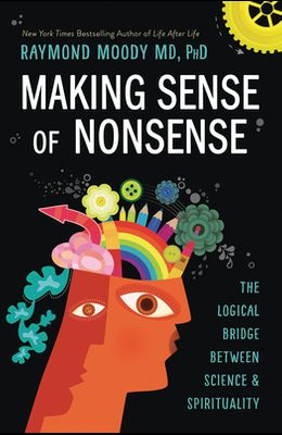 Making Sense of Nonsense: The Logical Bridge Between Science & Spirituality