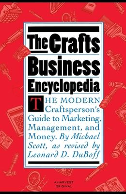 The Crafts Business Encyclopedia: The Modern Craftsperson's Guide to Marketing, Management, and Money