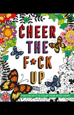 Cheer the F*ck Up: Positive Sh*t to Color Your Mood Happy