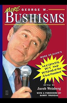 More George W. Bushisms: More of Slate's Accidental Wit and Wisdom of Our Forty-Third President