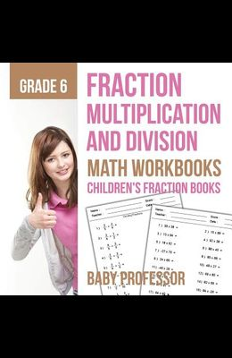 Fraction Multiplication and Division - Math Workbooks Grade 6 - Children's Fraction Books