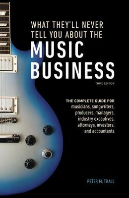 What They'll Never Tell You about the Music Business, Third Edition: The Complete Guide for Musicians, Songwriters, Producers, Managers, Industry Exec