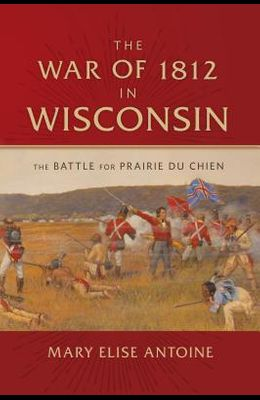 The War of 1812 in Wisconsin: The Battle for Prairie Du Chien