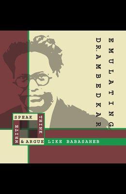 Emulating Dr. Ambedkar: Think, Speak, Write and Argue Like Babasaheb