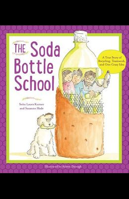The Soda Bottle School: A True Story of Recycling, Teamwork, and One Crazy Idea