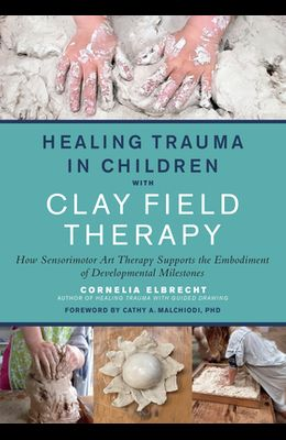 Healing Trauma in Children with Clay Field Therapy: How Sensorimotor Art Therapy Supports the Embodiment of Developmental Milestones