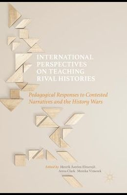 International Perspectives on Teaching Rival Histories: Pedagogical Responses to Contested Narratives and the History Wars