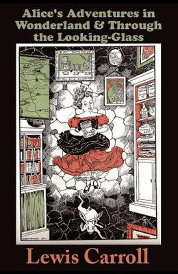 Alice's Adventures in Wonderland: and THROUGH THE LOOKING-GLASS and What Alice Found There