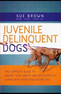 Juvenile Delinquent Dogs: The Complete Guide to Saving Your Sanity and Successfully Living with Your Adolescent Dog