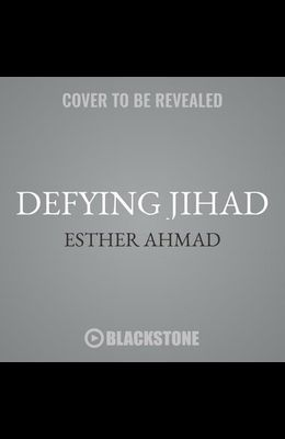 Defying Jihad Lib/E: The Dramatic True Story of a Woman Who Volunteered to Kill Infidels--And Then Faced Death for Becoming One