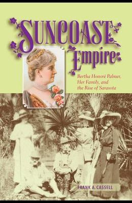Suncoast Empire: Bertha Honore Palmer, Her Family, and the Rise of Sarasota, 1910-1982
