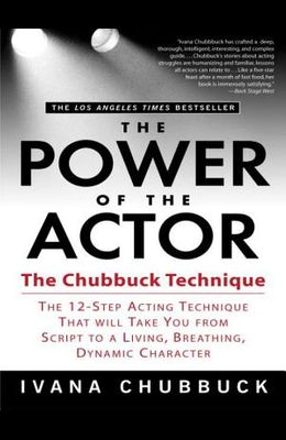 The Power of the Actor: The Chubbuck Technique -- The 12-Step Acting Technique That Will Take You from Script to a Living, Breathing, Dynamic