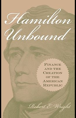 Hamilton Unbound: Finance and the Creation of the American Republic