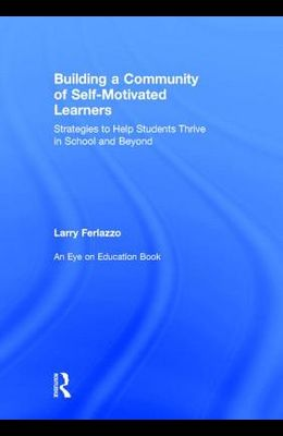 Building a Community of Self-Motivated Learners: Strategies to Help Students Thrive in School and Beyond