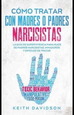Cómo Tratar con Madres o Padres Narcisistas: La Guía de Supervivencia para Hijos de Padres Narcisistas, Inmaduros y Difíciles de Tratar
