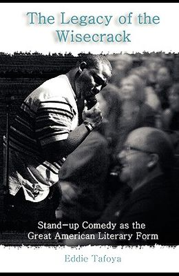 The Legacy of the Wisecrack: Stand-Up Comedy as the Great American Literary Form / Eddie Tafoya