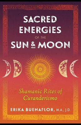 Sacred Energies of the Sun and Moon: Shamanic Rites of Curanderismo
