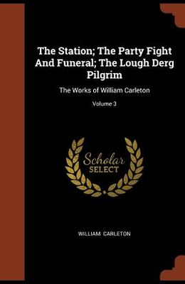 The Station; The Party Fight and Funeral; The Lough Derg Pilgrim: The Works of William Carleton; Volume 3